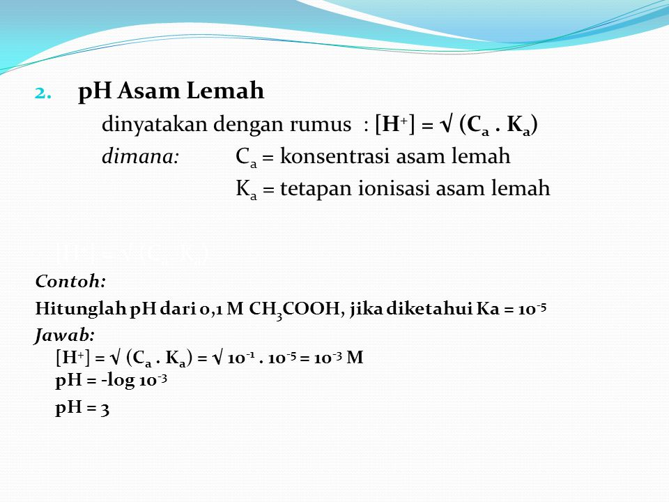 pH Asam Lemah dinyatakan dengan rumus : [H+] = √ (Ca . Ka)
